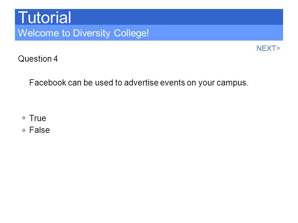 Question 4 Facebook can be used to advertise events on your campus. True False Tutorial Welcome to Diversity College! NEXT>