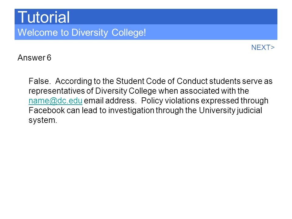 Answer 6 False. According to the Student Code of Conduct students serve as representatives of Diversity College when associated with the name@dc.edu e