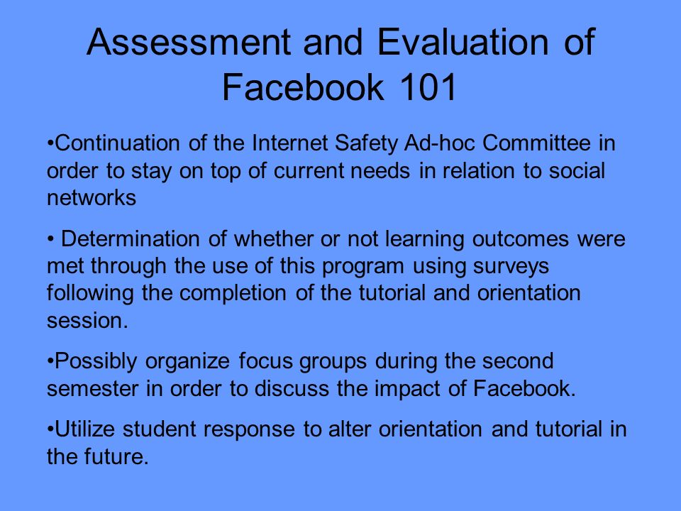 Assessment and Evaluation of Facebook 101 Continuation of the Internet Safety Ad-hoc Committee in order to stay on top of current needs in relation to