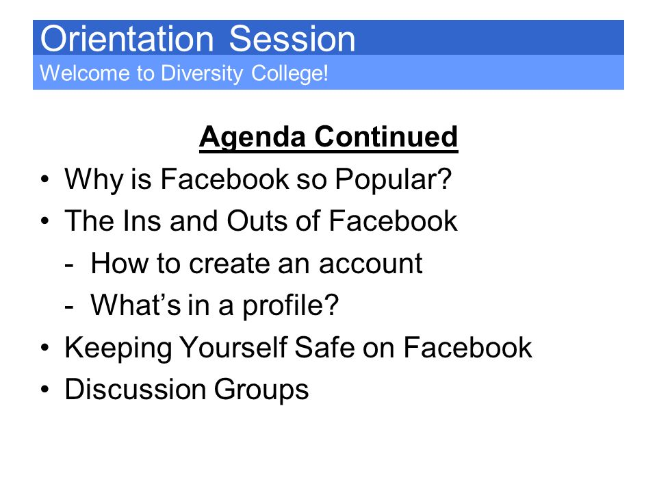 Agenda Continued Why is Facebook so Popular? The Ins and Outs of Facebook - How to create an account - Whats in a profile? Keeping Yourself Safe on Fa