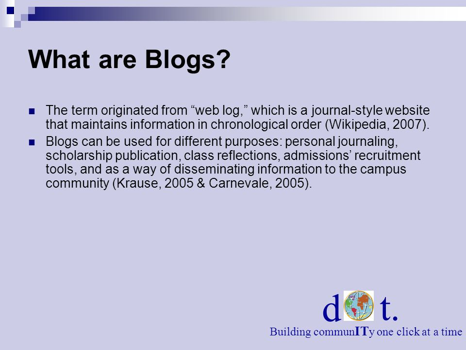 What are Blogs? The term originated from web log, which is a journal-style website that maintains information in chronological order (Wikipedia, 2007)
