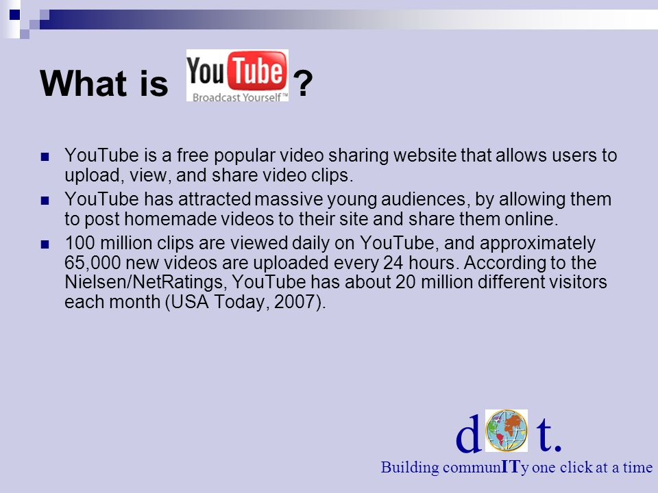 What is ? YouTube is a free popular video sharing website that allows users to upload, view, and share video clips. YouTube has attracted massive youn