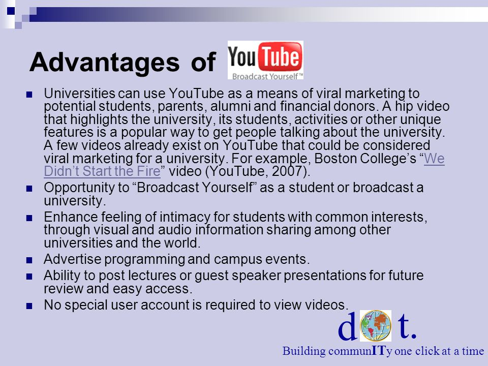 Advantages of Universities can use YouTube as a means of viral marketing to potential students, parents, alumni and financial donors. A hip video that