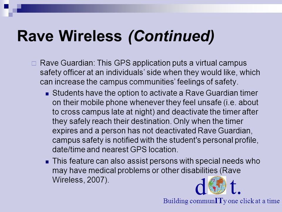 Rave Wireless (Continued) Rave Guardian: This GPS application puts a virtual campus safety officer at an individuals side when they would like, which can increase the campus communities feelings of safety.