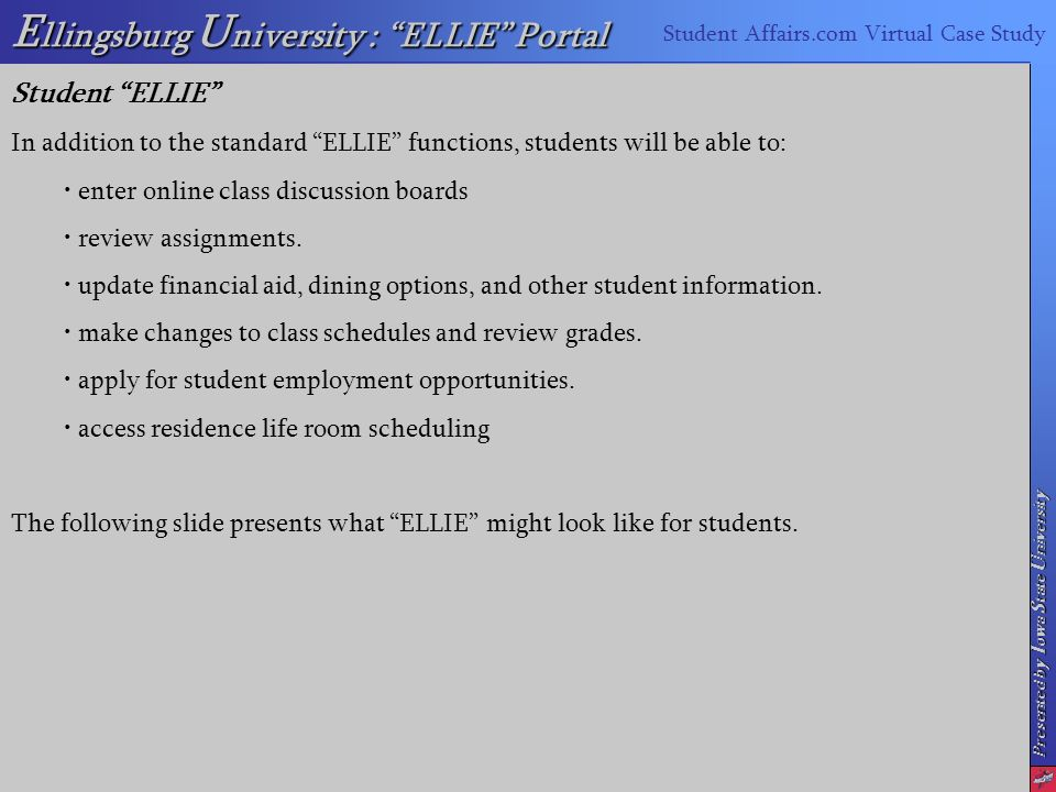 Presented by I owa S tate U niversity E llingsburg U niversity : ELLIE Portal Student Affairs.com Virtual Case Study Student ELLIE In addition to the standard ELLIE functions, students will be able to: enter online class discussion boards review assignments.