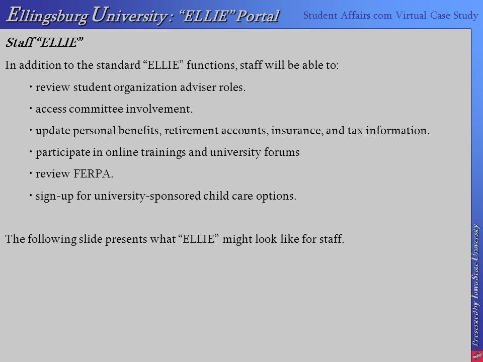 Presented by I owa S tate U niversity E llingsburg U niversity : ELLIE Portal Student Affairs.com Virtual Case Study Staff ELLIE In addition to the standard ELLIE functions, staff will be able to: review student organization adviser roles.