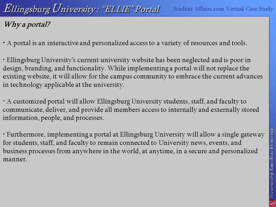 E llingsburg U niversity : ELLIE Portal Student Affairs.com Virtual Case Study Presented by I owa S tate U niversity Why a portal.