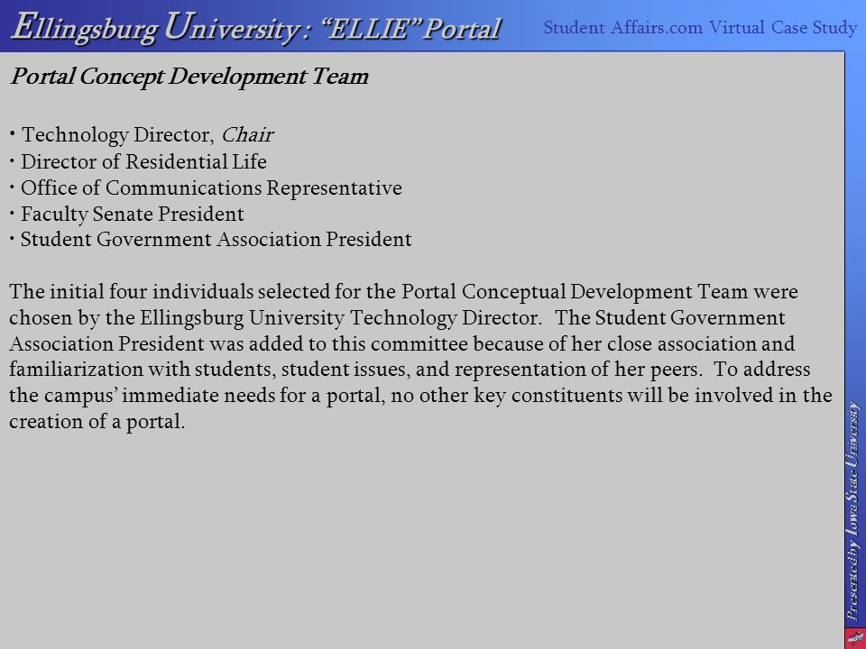 Presented by I owa S tate U niversity E llingsburg U niversity : ELLIE Portal Student Affairs.com Virtual Case Study Portal Concept Development Team Technology Director, Chair Director of Residential Life Office of Communications Representative Faculty Senate President Student Government Association President The initial four individuals selected for the Portal Conceptual Development Team were chosen by the Ellingsburg University Technology Director.