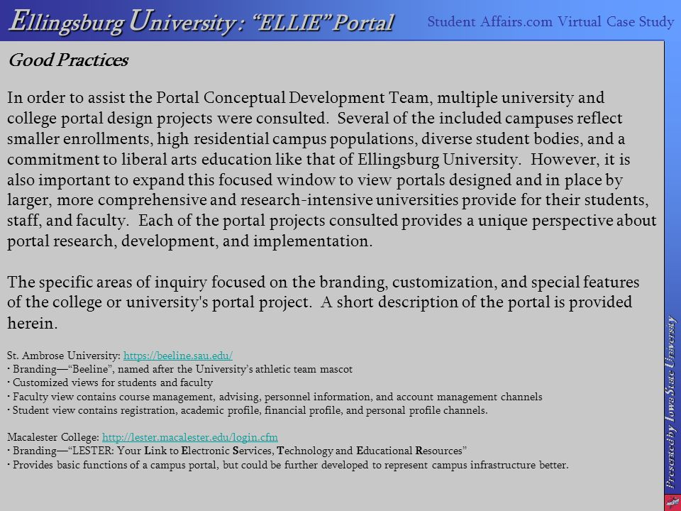 Presented by I owa S tate U niversity E llingsburg U niversity : ELLIE Portal Student Affairs.com Virtual Case Study Good Practices In order to assist the Portal Conceptual Development Team, multiple university and college portal design projects were consulted.
