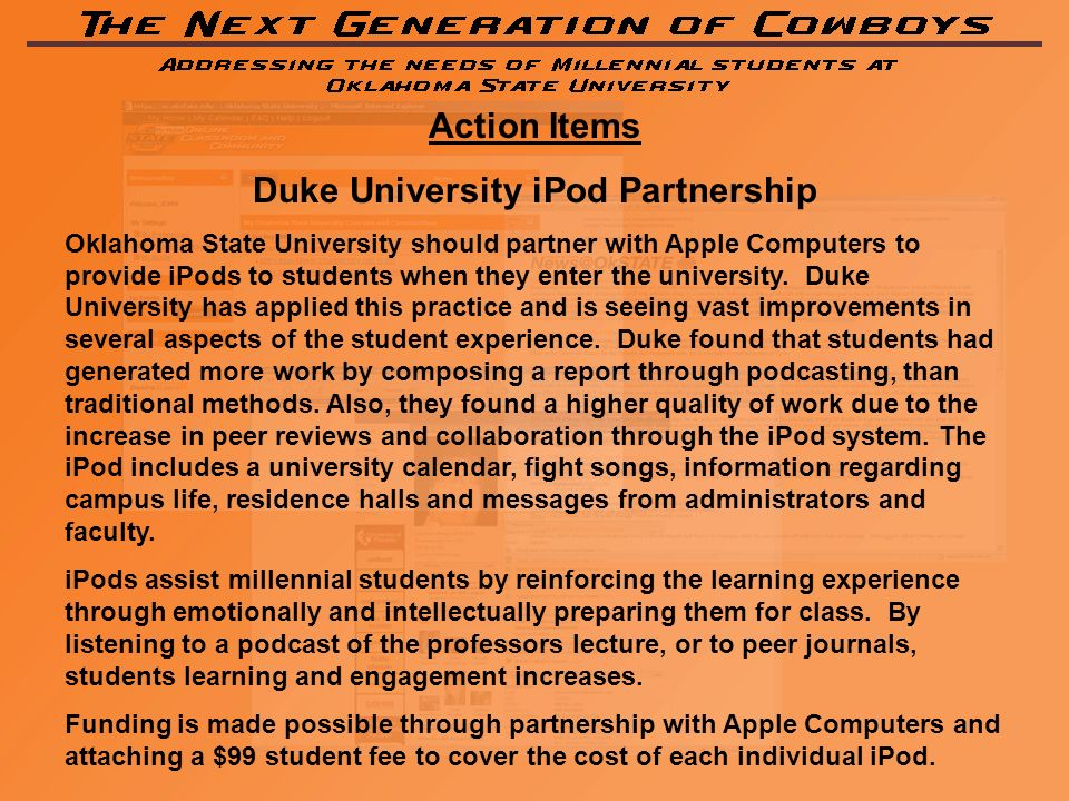 Action Items Duke University iPod Partnership Oklahoma State University should partner with Apple Computers to provide iPods to students when they enter the university.