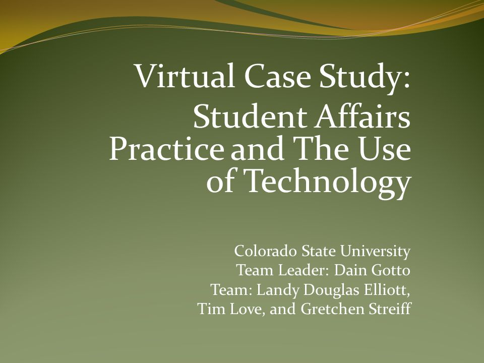 Virtual Case Study: Student Affairs Practice and The Use of Technology Colorado State University Team Leader: Dain Gotto Team: Landy Douglas Elliott, Tim Love, and Gretchen Streiff