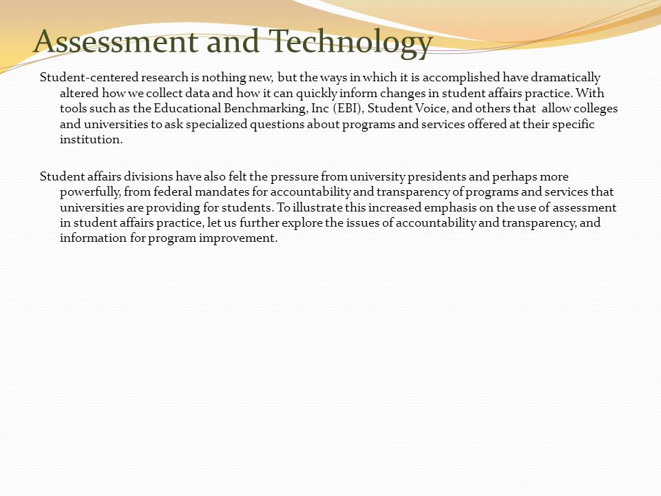 Assessment and Technology Student-centered research is nothing new, but the ways in which it is accomplished have dramatically altered how we collect data and how it can quickly inform changes in student affairs practice.