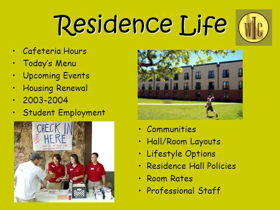 Residence Life Residence Life Cafeteria Hours Todays Menu Upcoming Events Housing Renewal 2003-2004 Student Employment Communities Hall/Room Layouts Lifestyle Options Residence Hall Policies Room Rates Professional Staff