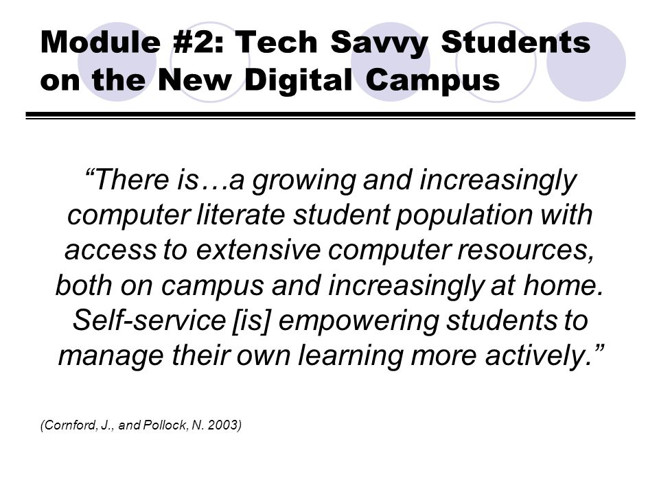 Module #2: Tech Savvy Students on the New Digital Campus There is…a growing and increasingly computer literate student population with access to exten
