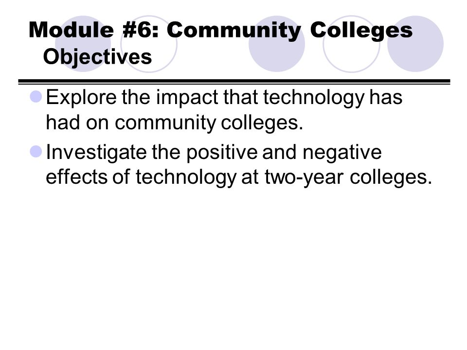 Module #6: Community Colleges Objectives Explore the impact that technology has had on community colleges. Investigate the positive and negative effec