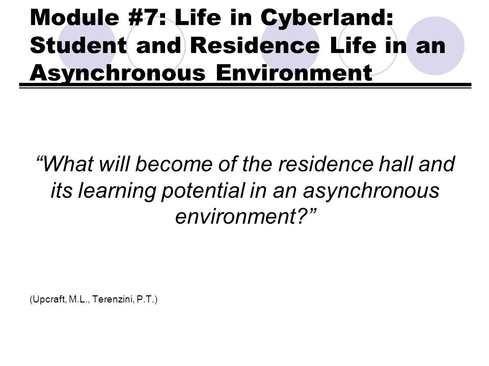 Module #7: Life in Cyberland: Student and Residence Life in an Asynchronous Environment What will become of the residence hall and its learning potent