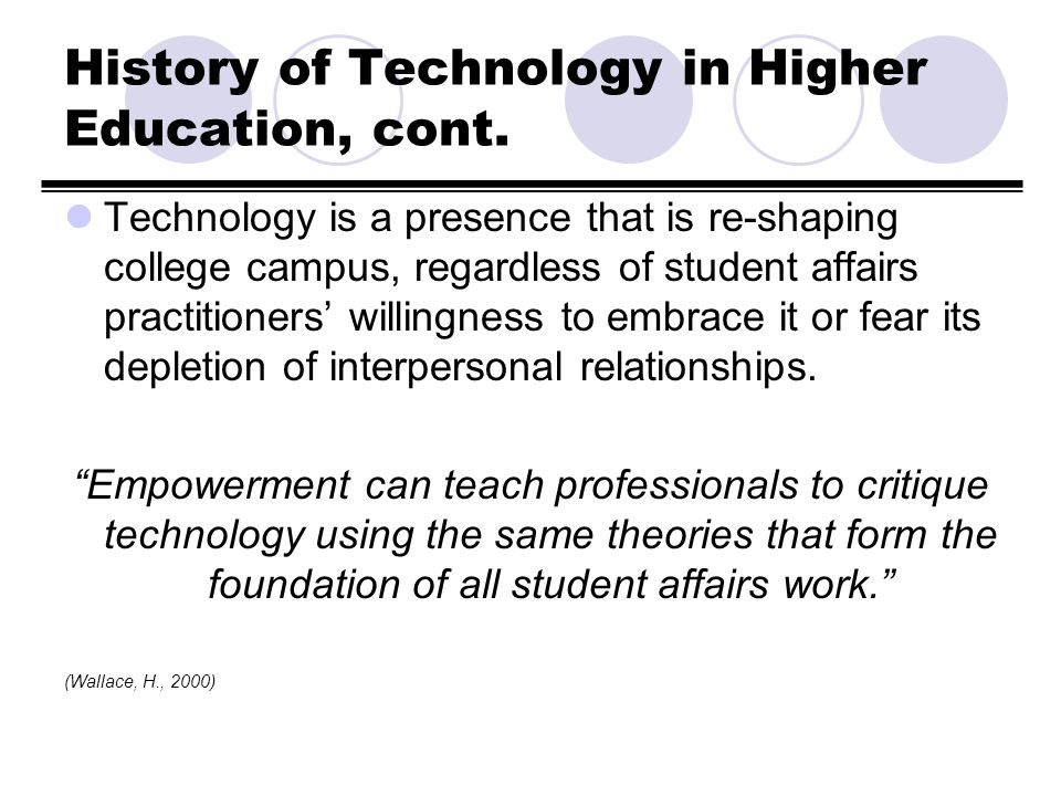 History of Technology in Higher Education, cont. Technology is a presence that is re-shaping college campus, regardless of student affairs practitione