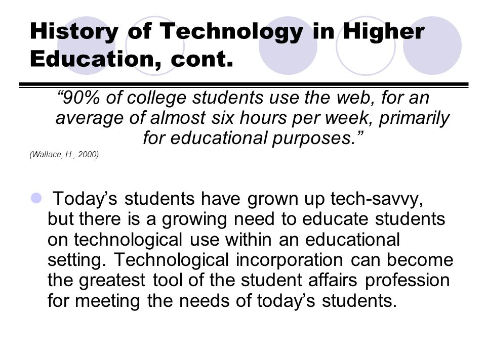 History of Technology in Higher Education, cont. 90% of college students use the web, for an average of almost six hours per week, primarily for educa