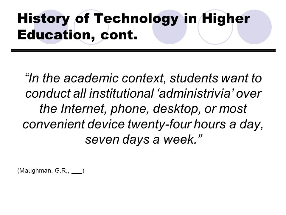 History of Technology in Higher Education, cont. In the academic context, students want to conduct all institutional administrivia over the Internet,