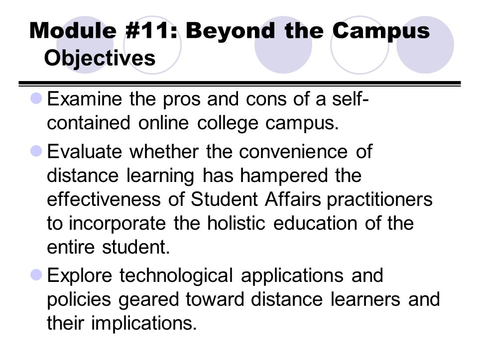 Module #11: Beyond the Campus Objectives Examine the pros and cons of a self- contained online college campus. Evaluate whether the convenience of dis
