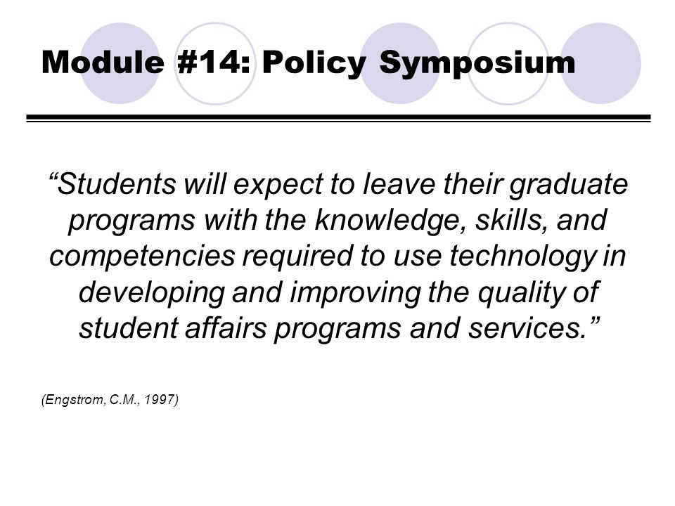 Module #14: Policy Symposium Students will expect to leave their graduate programs with the knowledge, skills, and competencies required to use techno