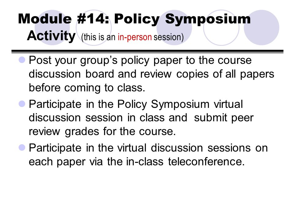 Module #14: Policy Symposium Activity (this is an in-person session) Post your groups policy paper to the course discussion board and review copies of