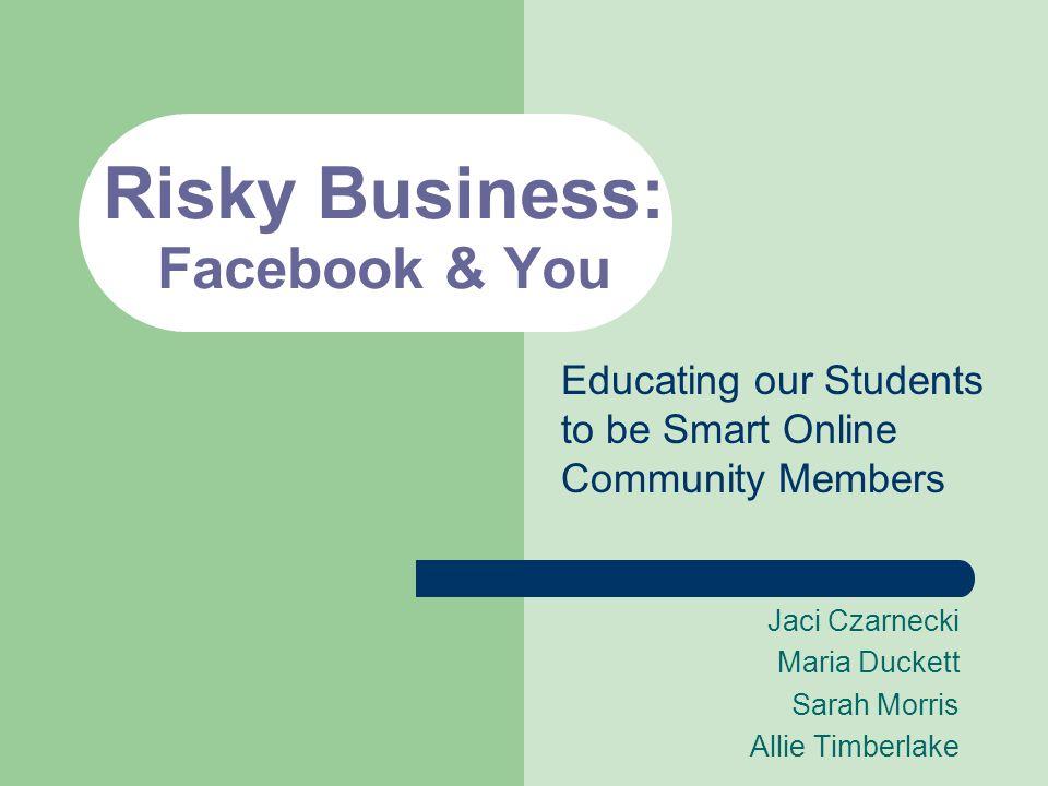 Risky Business: Facebook & You Jaci Czarnecki Maria Duckett Sarah Morris Allie Timberlake Educating our Students to be Smart Online Community Members
