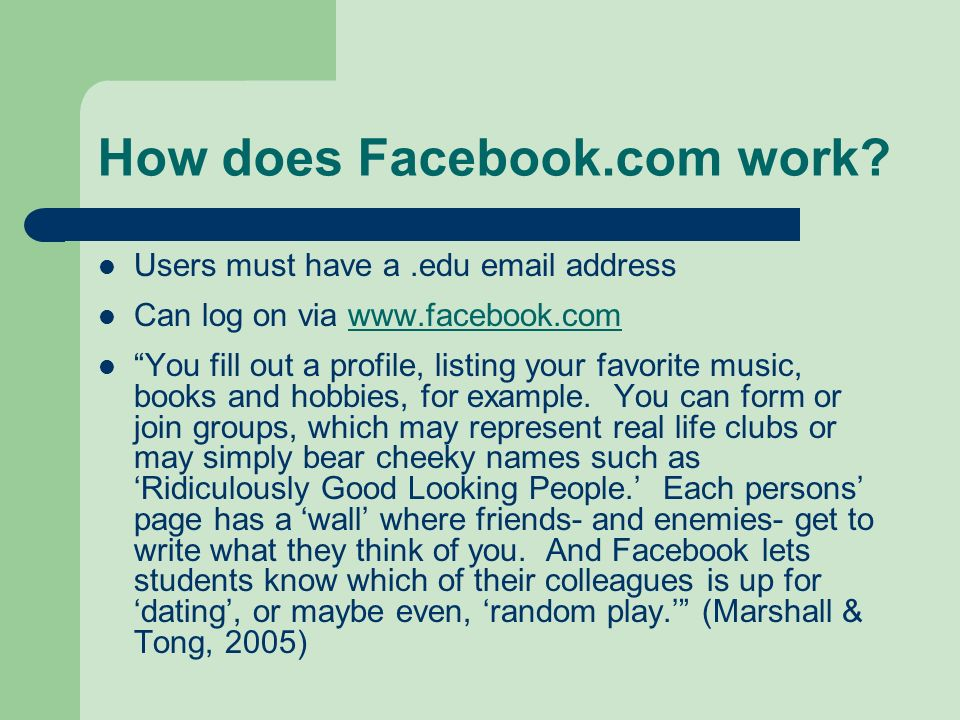 How does Facebook.com work? Users must have a.edu email address Can log on via www.facebook.com You fill out a profile, listing your favorite music, b