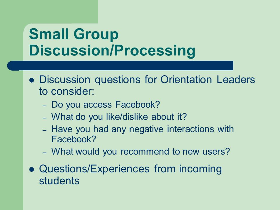 Small Group Discussion/Processing Discussion questions for Orientation Leaders to consider: – Do you access Facebook? – What do you like/dislike about