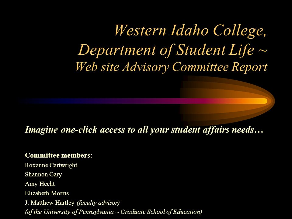 Western Idaho College, Department of Student Life ~ Web site Advisory Committee Report Imagine one-click access to all your student affairs needs… Committee members: Roxanne Cartwright Shannon Gary Amy Hecht Elizabeth Morris J.