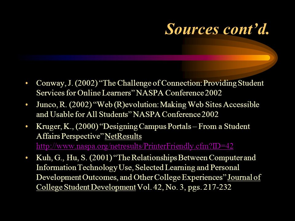 Sources contd. Conway, J. (2002) The Challenge of Connection: Providing Student Services for Online Learners NASPA Conference 2002 Junco, R. (2002) We