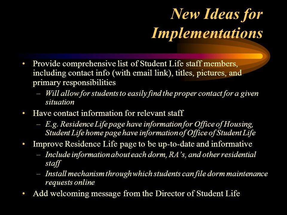 New Ideas for Implementations Provide comprehensive list of Student Life staff members, including contact info (with  link), titles, pictures, and primary responsibilities –Will allow for students to easily find the proper contact for a given situation Have contact information for relevant staff –E.g.
