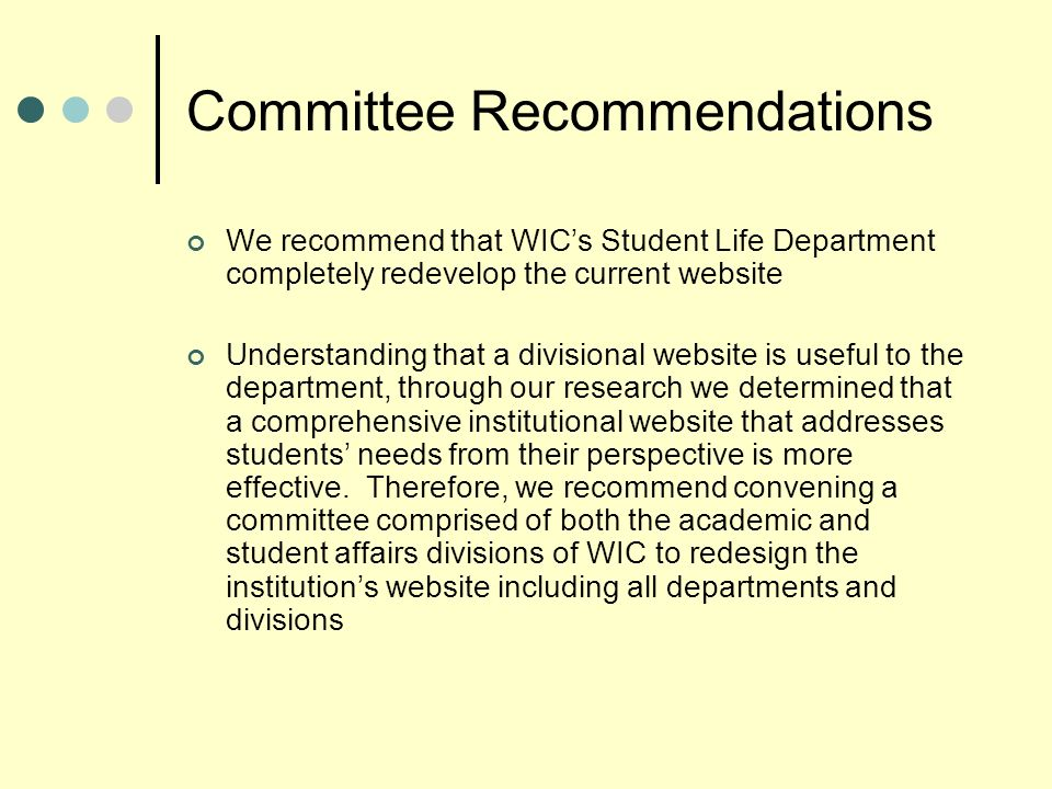 Committee Recommendations We recommend that WICs Student Life Department completely redevelop the current website Understanding that a divisional website is useful to the department, through our research we determined that a comprehensive institutional website that addresses students needs from their perspective is more effective.