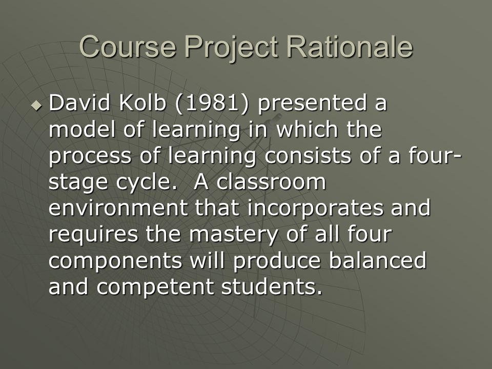 Course Project Rationale David Kolb (1981) presented a model of learning in which the process of learning consists of a four- stage cycle.