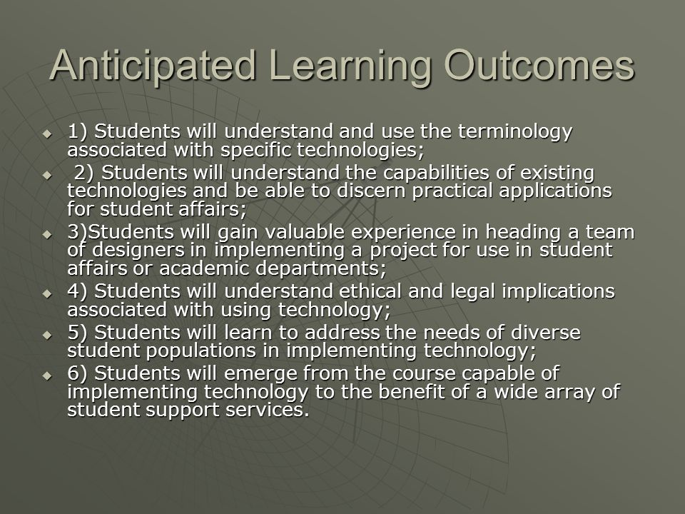 Anticipated Learning Outcomes 1) Students will understand and use the terminology associated with specific technologies; 1) Students will understand and use the terminology associated with specific technologies; 2) Students will understand the capabilities of existing technologies and be able to discern practical applications for student affairs; 2) Students will understand the capabilities of existing technologies and be able to discern practical applications for student affairs; 3)Students will gain valuable experience in heading a team of designers in implementing a project for use in student affairs or academic departments; 3)Students will gain valuable experience in heading a team of designers in implementing a project for use in student affairs or academic departments; 4) Students will understand ethical and legal implications associated with using technology; 4) Students will understand ethical and legal implications associated with using technology; 5) Students will learn to address the needs of diverse student populations in implementing technology; 5) Students will learn to address the needs of diverse student populations in implementing technology; 6) Students will emerge from the course capable of implementing technology to the benefit of a wide array of student support services.