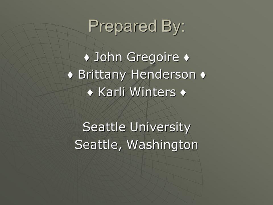 Prepared By: John Gregoire John Gregoire Brittany Henderson Brittany Henderson Karli Winters Karli Winters Seattle University Seattle, Washington