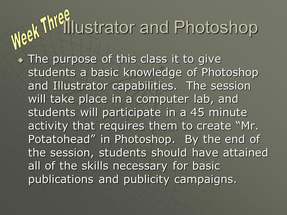 Illustrator and Photoshop The purpose of this class it to give students a basic knowledge of Photoshop and Illustrator capabilities.