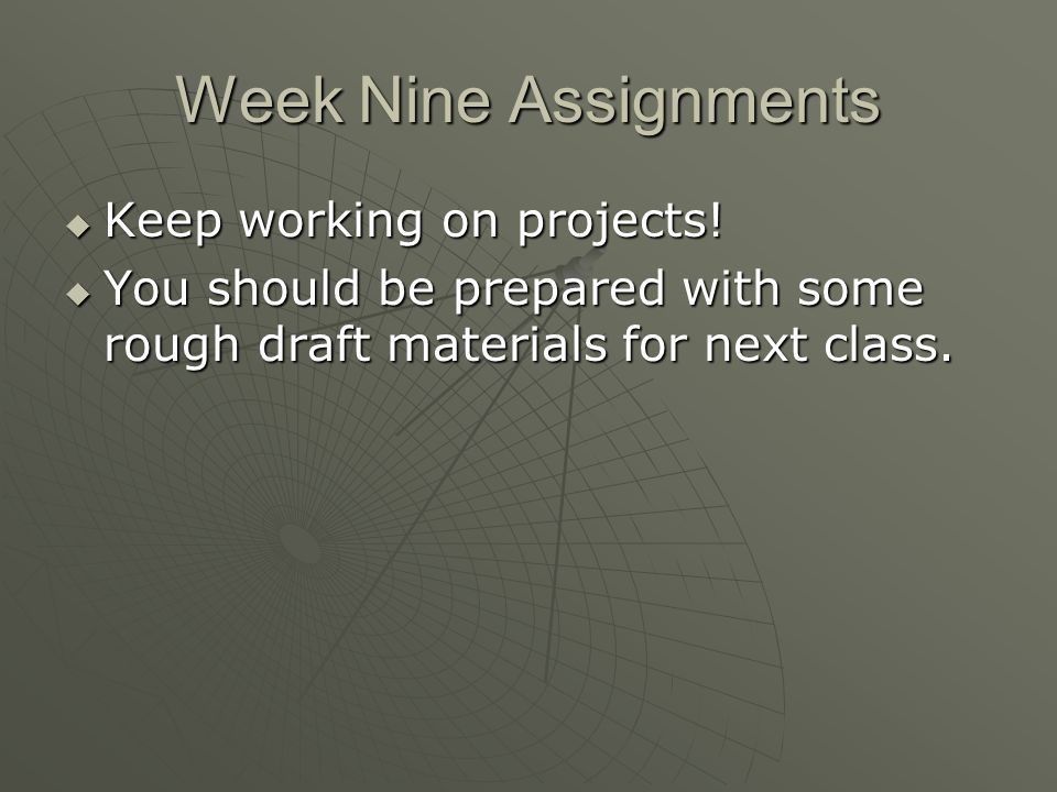 Week Nine Assignments Keep working on projects. Keep working on projects.