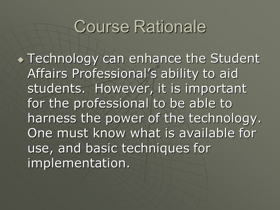 Course Rationale Technology can enhance the Student Affairs Professionals ability to aid students.