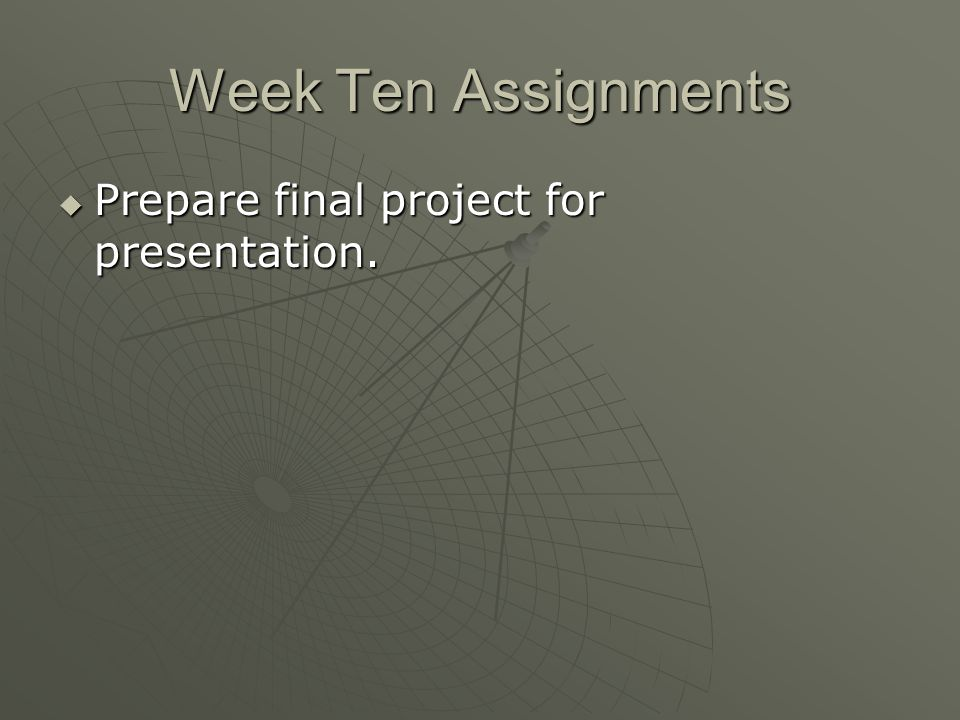 Week Ten Assignments Prepare final project for presentation.