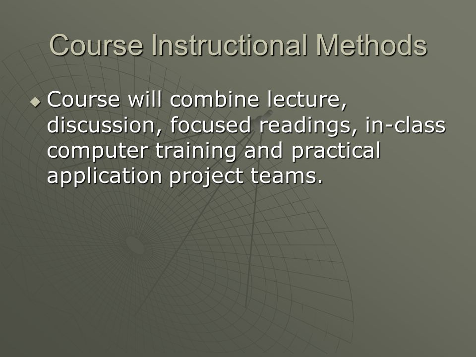 Course Instructional Methods Course will combine lecture, discussion, focused readings, in-class computer training and practical application project teams.