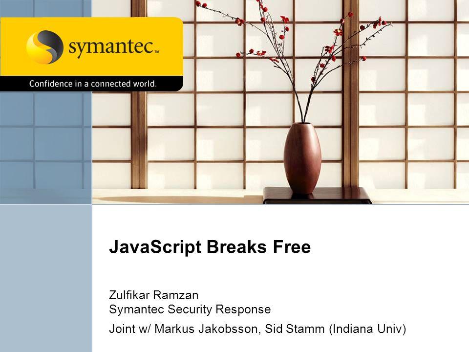 JavaScript Breaks Free Zulfikar Ramzan Symantec Security Response Joint w/ Markus Jakobsson, Sid Stamm (Indiana Univ)