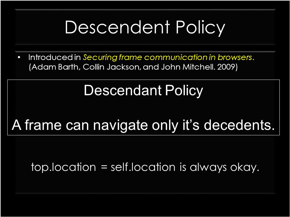 Descendent Policy framed1.html framed2.html Introduced in Securing frame communication in browsers. (Adam Barth, Collin Jackson, and John Mitchell. 20
