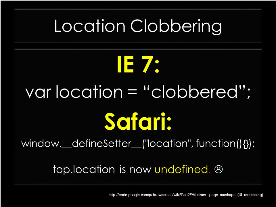 Location Clobbering IE 7: var location = clobbered; Safari: window.__defineSetter__(