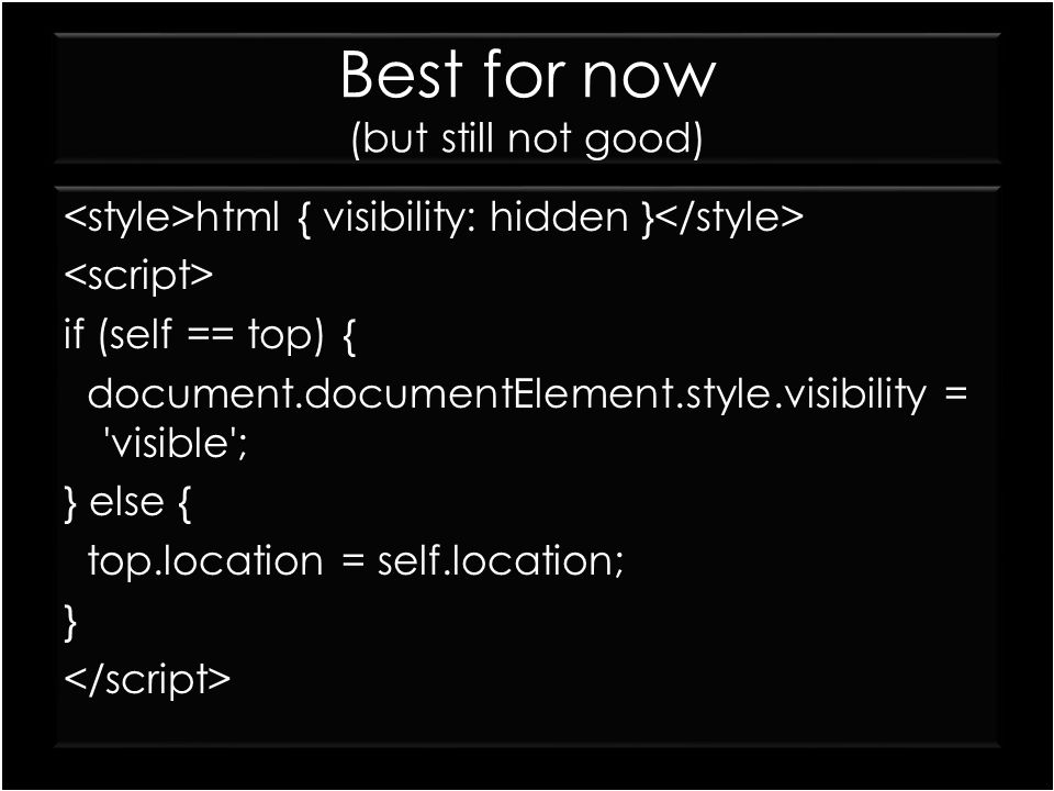 Best for now (but still not good) html { visibility: hidden } if (self == top) { document.documentElement.style.visibility = 'visible'; } else { top.l