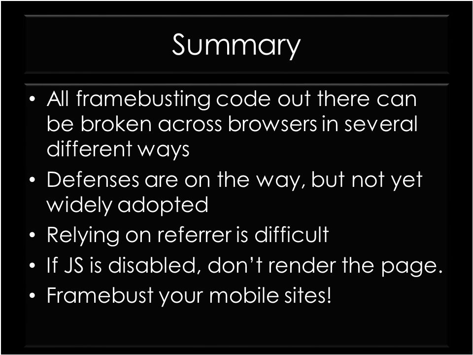 Summary All framebusting code out there can be broken across browsers in several different ways Defenses are on the way, but not yet widely adopted Re