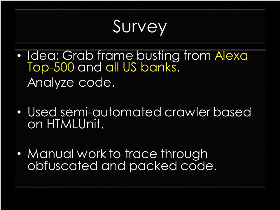 Survey Idea: Grab frame busting from Alexa Top-500 and all US banks. Analyze code. Used semi-automated crawler based on HTMLUnit. Manual work to trace
