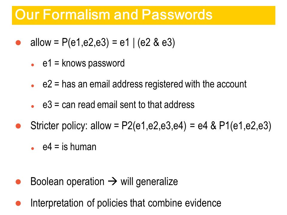 Our Formalism and Passwords allow = P(e1,e2,e3) = e1 | (e2 & e3) e1 = knows password e2 = has an email address registered with the account e3 = can read email sent to that address Stricter policy: allow = P2(e1,e2,e3,e4) = e4 & P1(e1,e2,e3) e4 = is human Boolean operation will generalize Interpretation of policies that combine evidence