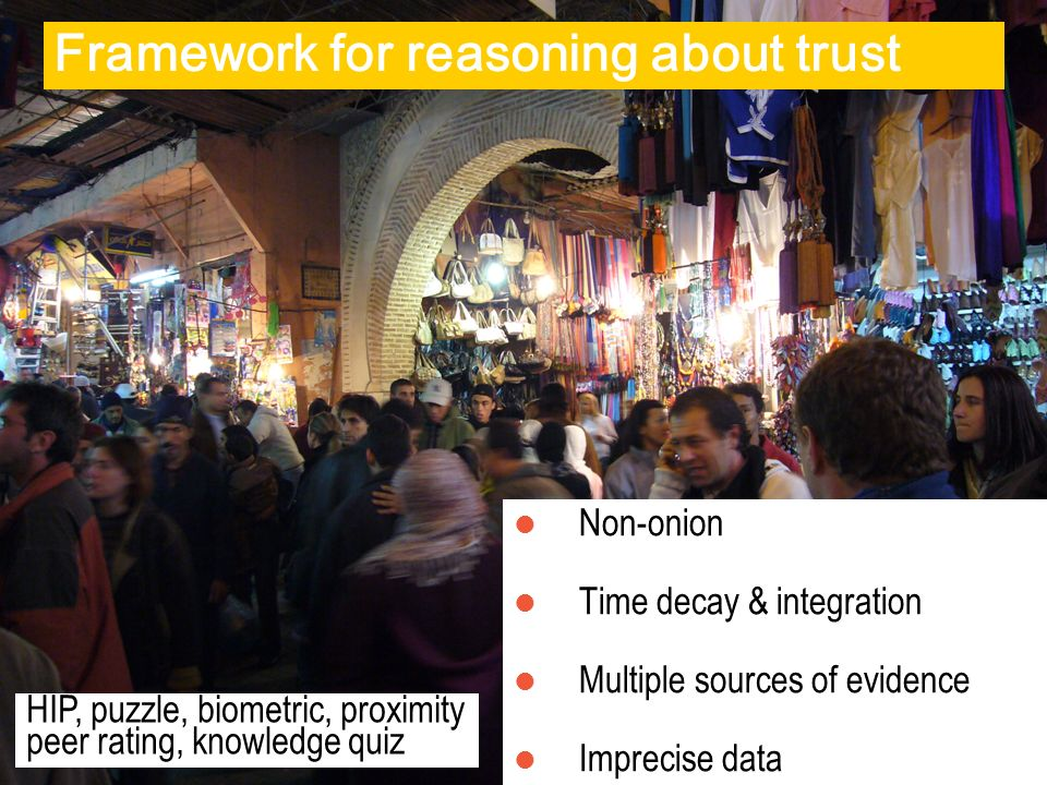 Framework for reasoning about trust Non-onion Time decay & integration Multiple sources of evidence Imprecise data HIP, puzzle, biometric, proximity peer rating, knowledge quiz