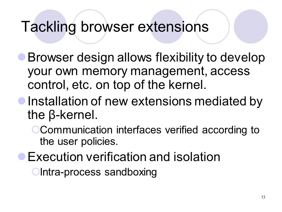 13 Tackling browser extensions Browser design allows flexibility to develop your own memory management, access control, etc.